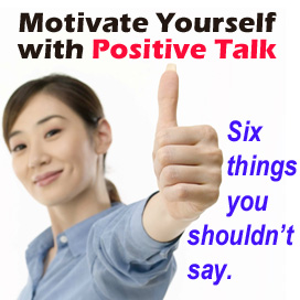 Motivate Yourself with Positive Talk - Six Things You Shouldn't Say